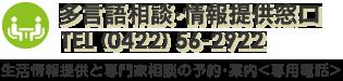 多言語相談・情報提供窓口 TEL (0422) 56-2922 生活情報提供と専門家相談の予約・案内 専用電話